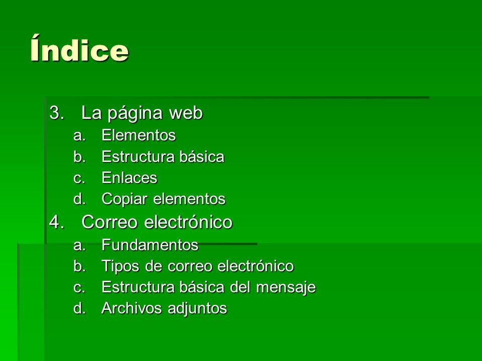 Índice 3.La página web a.Elementos b.Estructura básica c.Enlaces d.Copiar elementos 4.Correo electrónico a.Fundamentos b.Tipos de correo electrónico c
