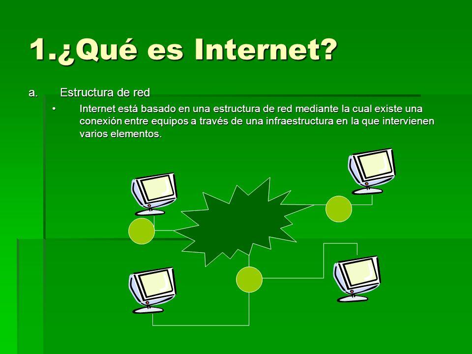 1.¿Qué es Internet? a.Estructura de red Internet está basado en una estructura de red mediante la cual existe una conexión entre equipos a través de u