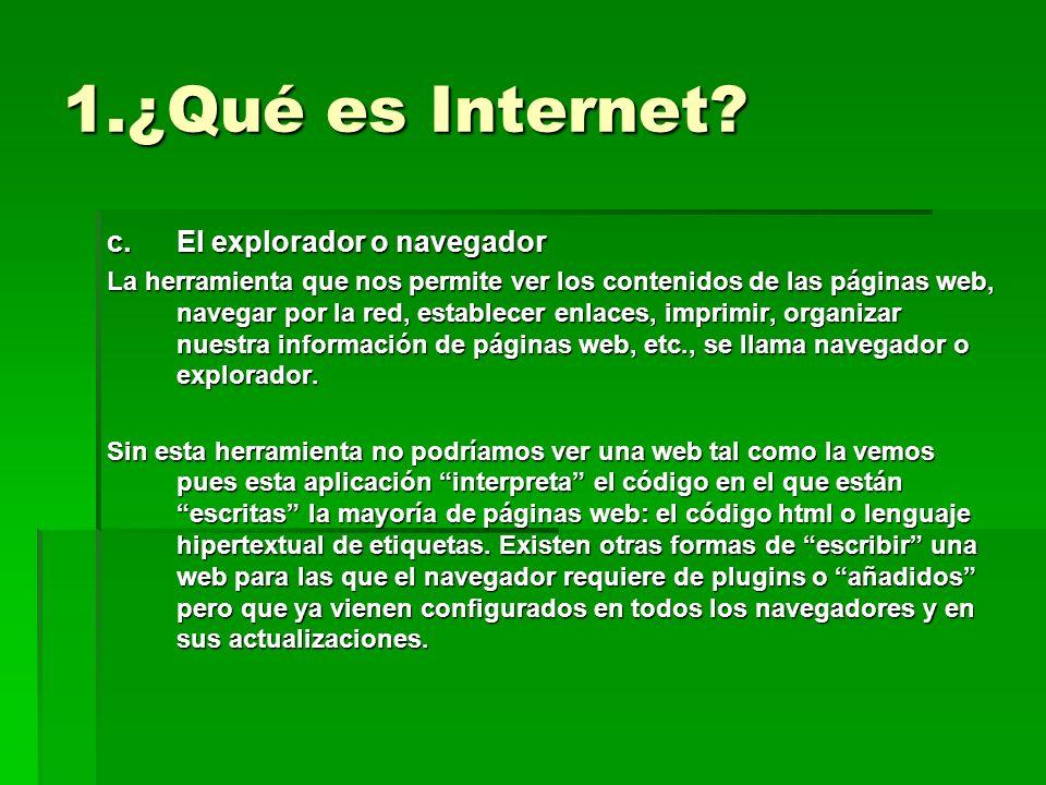 1.¿Qué es Internet? c.El explorador o navegador La herramienta que nos permite ver los contenidos de las páginas web, navegar por la red, establecer e