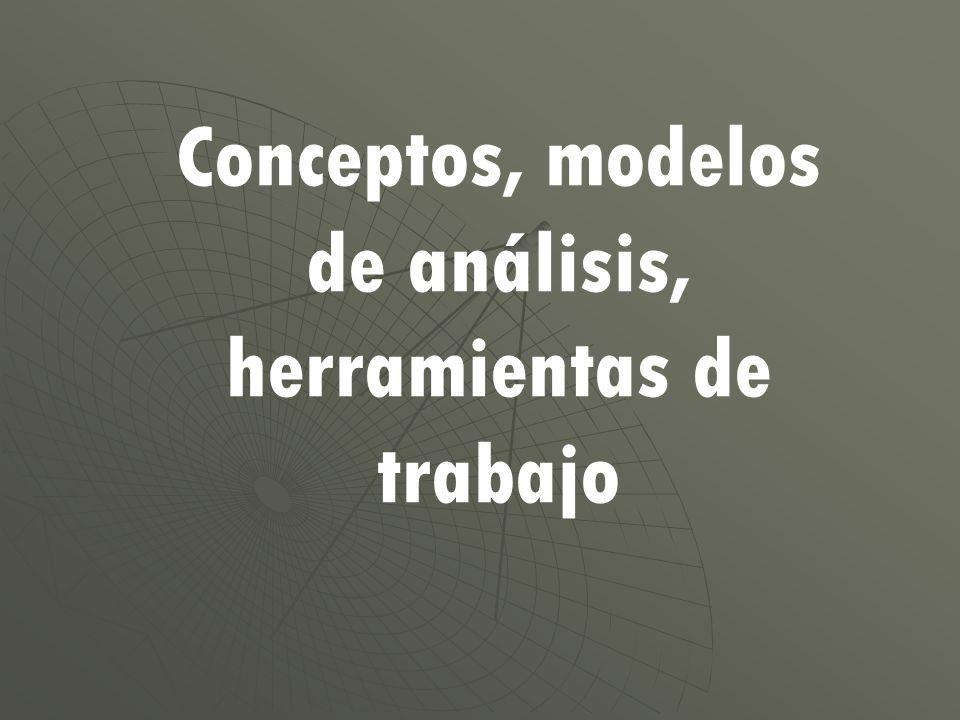 Conceptos, modelos de análisis, herramientas de trabajo