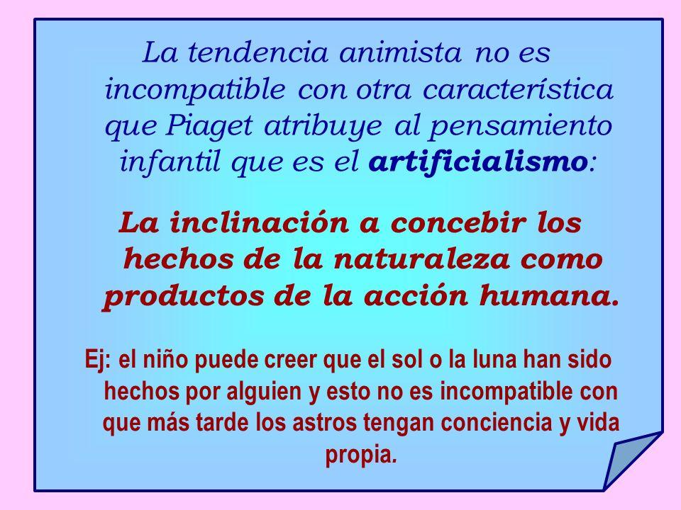 La tendencia animista no es incompatible con otra característica que Piaget atribuye al pensamiento infantil que es el artificialismo : La inclinación