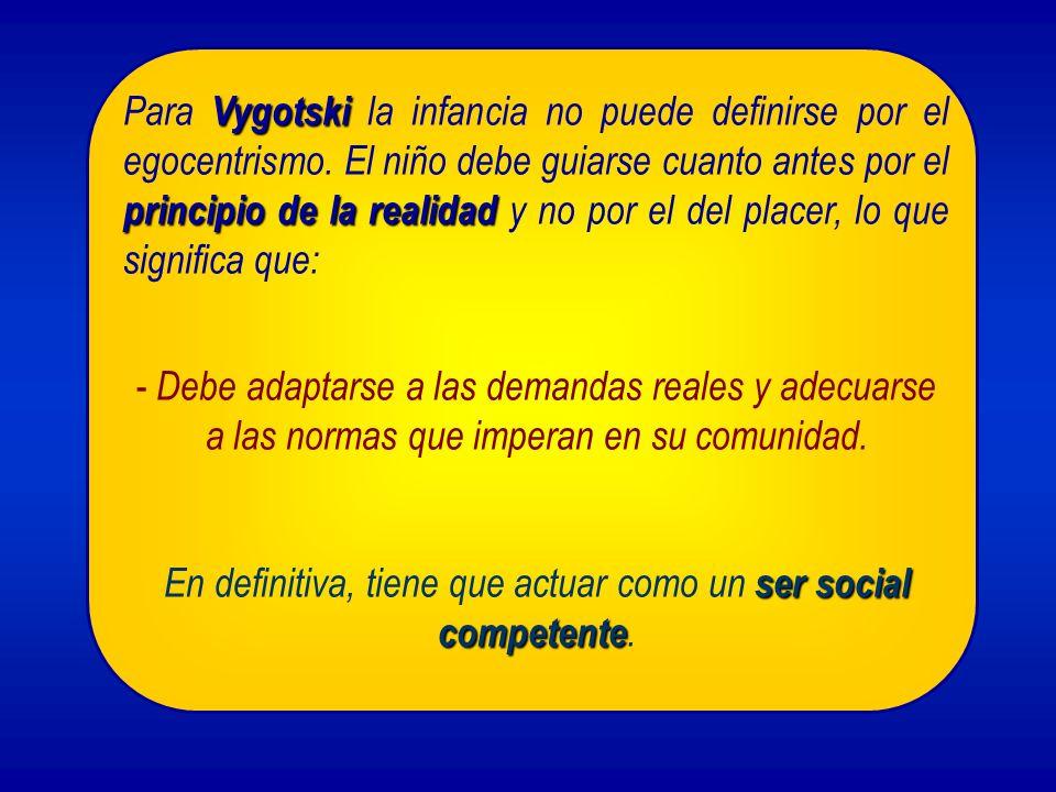 Vygotski principio de la realidad Para Vygotski la infancia no puede definirse por el egocentrismo. El niño debe guiarse cuanto antes por el principio