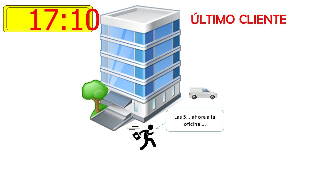 17:10 ÚLTIMO CLIENTE Las 5… ahora a la oficina….