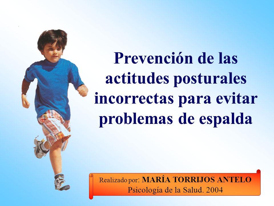 Prevención de las actitudes posturales incorrectas para evitar problemas de espalda Realizado por : MARÍA TORRIJOS ANTELO Psicología de la Salud.