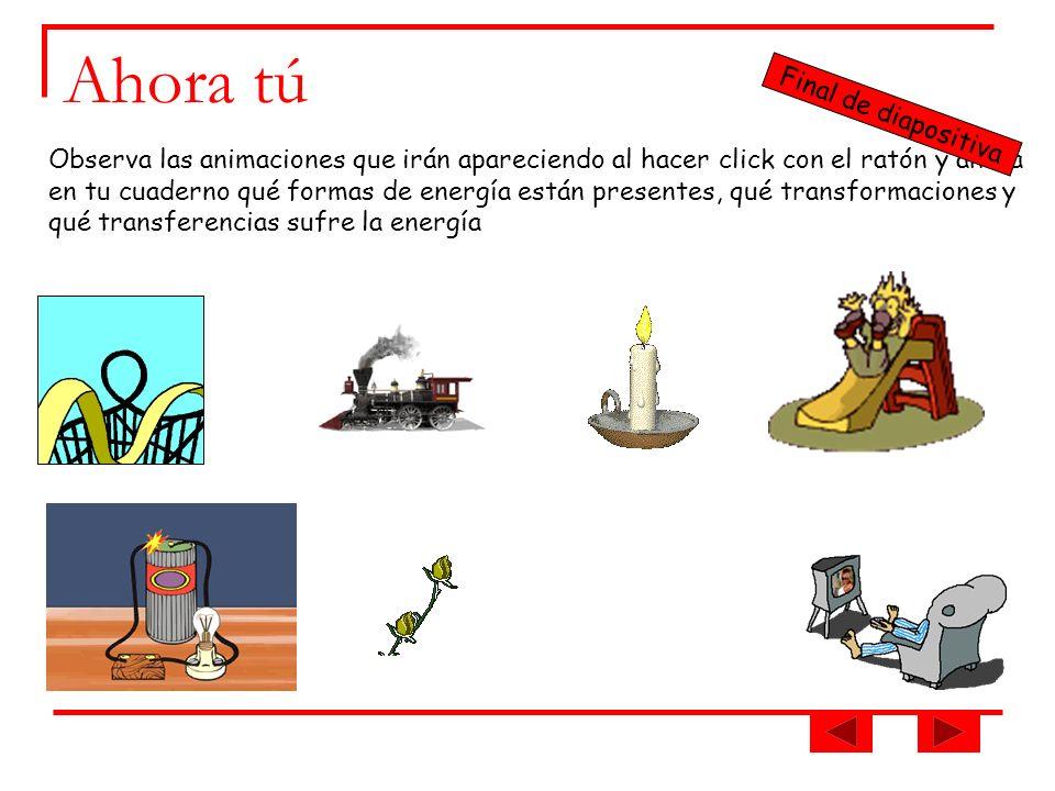 Ahora tú Observa las animaciones que irán apareciendo al hacer click con el ratón y anota en tu cuaderno qué formas de energía están presentes, qué tr
