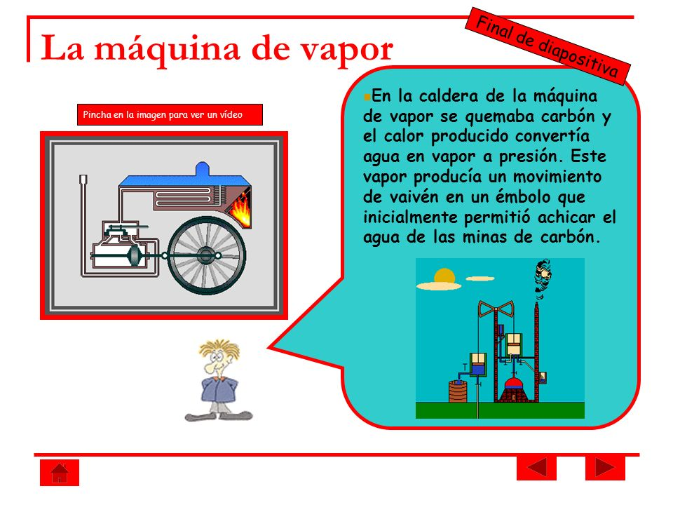 La máquina de vapor En la caldera de la máquina de vapor se quemaba carbón y el calor producido convertía agua en vapor a presión. Este vapor producía
