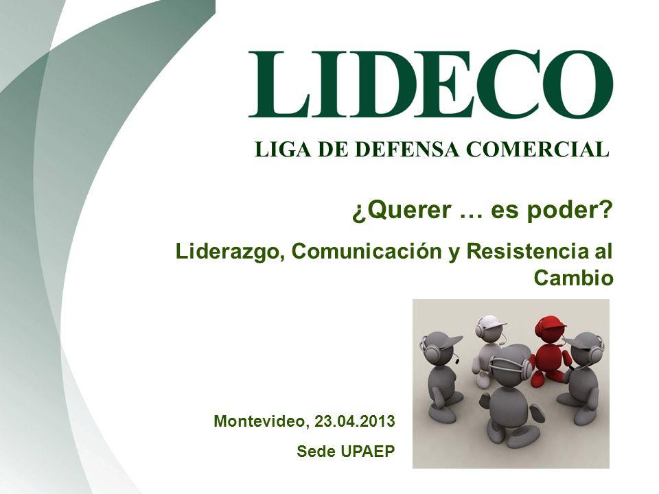 1 LIGA DE DEFENSA COMERCIAL ¿Querer … es poder? Liderazgo, Comunicación y Resistencia al Cambio Montevideo, 23.04.2013 Sede UPAEP