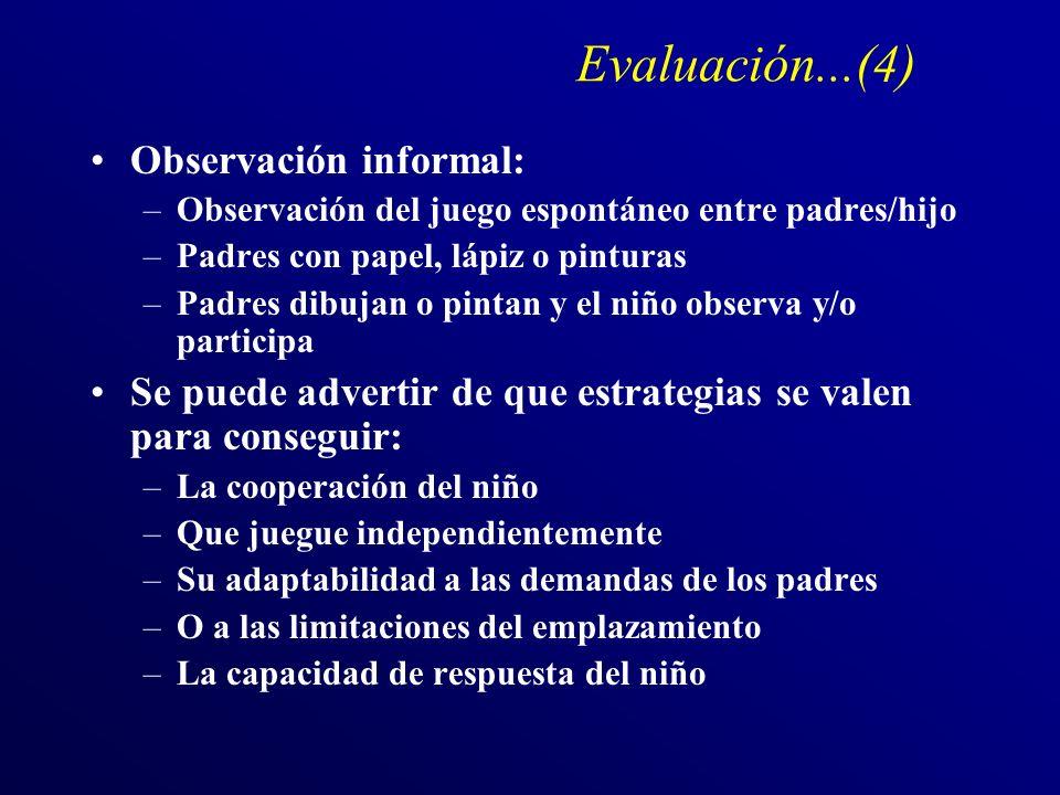 Evaluación...(5) Observación estructurada (Dyadic Parent-Child Interaction Coding-System) (DPICS)(Eyberg&Robinson) –Registra distintas conductas relevantes de los padres y el niño –Evalúa la interacción coercitiva y de cooperación Los padres y el niño se observan en tres situaciones distintas durante 5 (Registro Vídeo) –1) el niño dirige la situación y los padres le siguen a lo que dice –2) Los padres dirigen la situación y el niño sigue –3) los padres intentan que el niño ordene los objetos o juguetes de la sala sin su ayuda