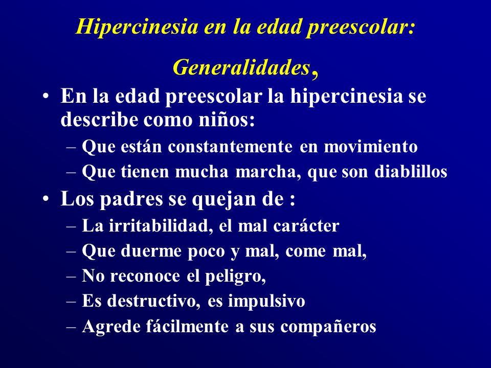 Hipercinesia: Prevalencia y diagnóstico Edad media de aparición entre 3-4 años La falta de atención precede a la hipercinesia A más temprano más perturbación en la adolescencia Es difícil, en ocasiones, diferenciar –la diferencia entre exceso de vitalidad e hipercinesia En preescolar hay tres veces más niños que reúnen criterios (DSM-IV) que entre los más mayores (5%) –En edades precoces los criterios DSM-IV no son válidos