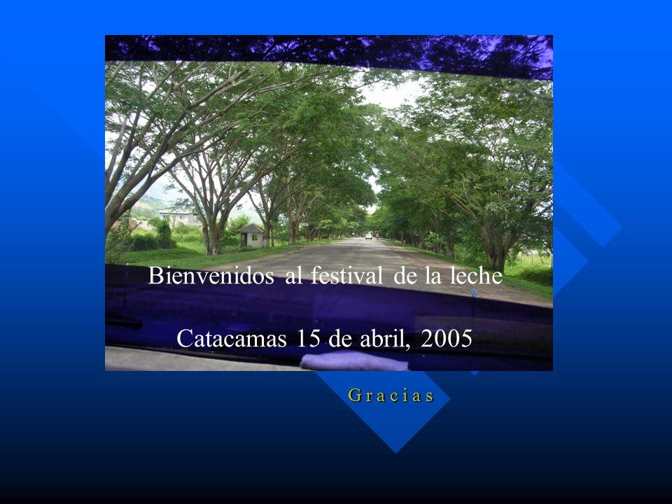 G r a c i a s Bienvenidos al festival de la leche Catacamas 15 de abril, 2005