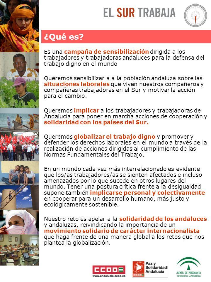 Es una campaña de sensibilización dirigida a los trabajadores y trabajadoras andaluces para la defensa del trabajo digno en el mundo Queremos sensibilizar a a la población andaluza sobre las situaciones laborales que viven nuestros compañeros y compañeras trabajadoras en el Sur y motivar la acción para el cambio.