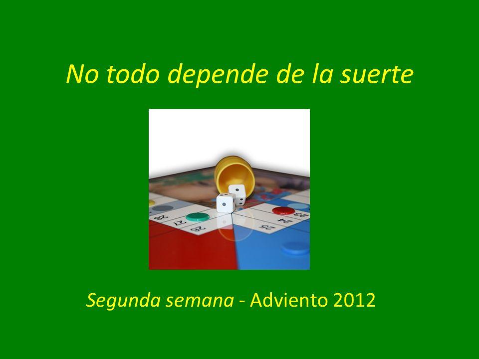 No todo depende de la suerte Segunda semana - Adviento 2012