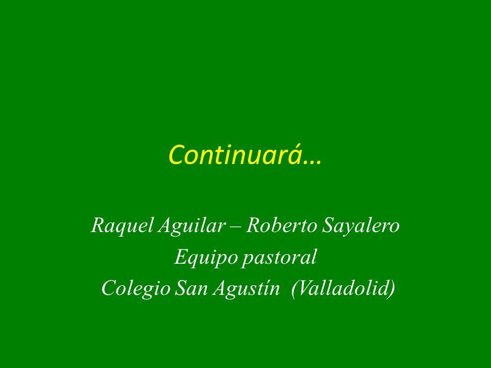 Continuará… Raquel Aguilar – Roberto Sayalero Equipo pastoral Colegio San Agustín (Valladolid)