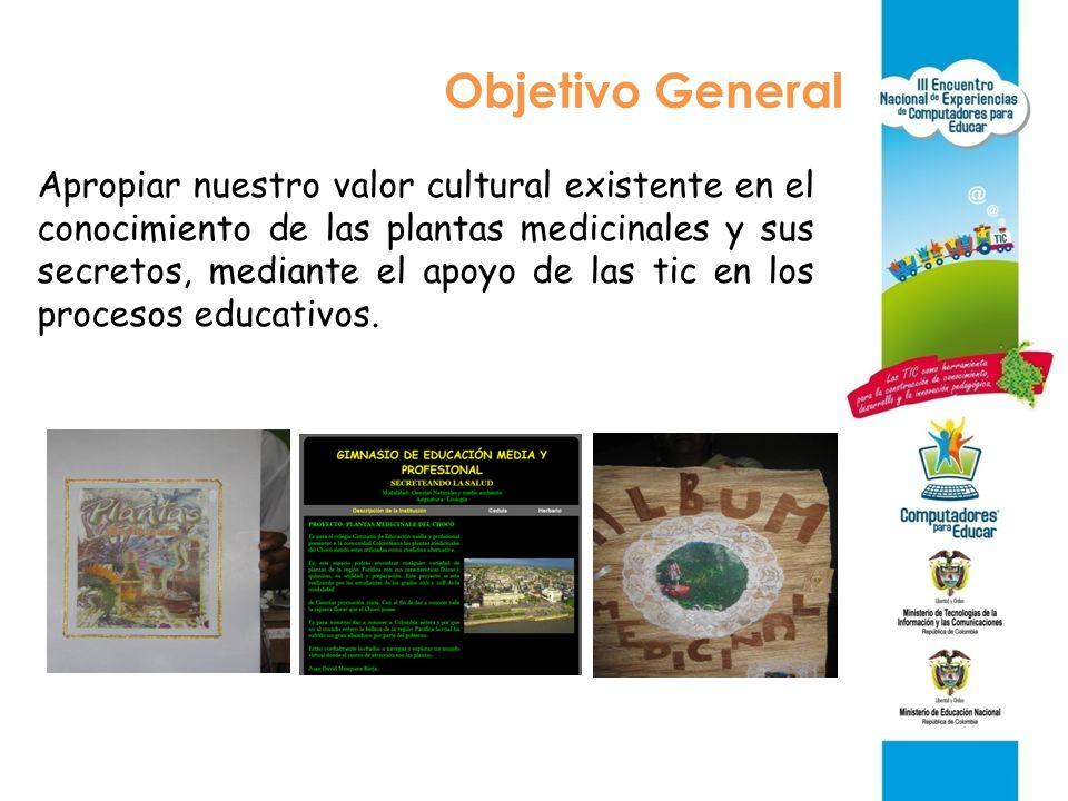 Objetivo General Apropiar nuestro valor cultural existente en el conocimiento de las plantas medicinales y sus secretos, mediante el apoyo de las tic