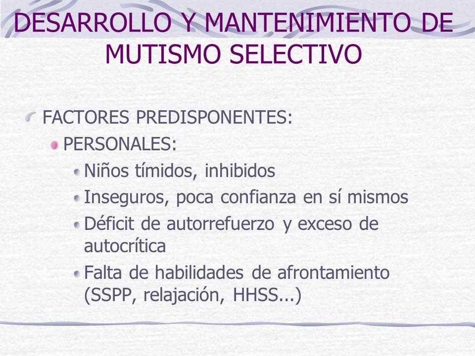 DESARROLLO Y MANTENIMIENTO DE MUTISMO SELECTIVO FACTORES PREDISPONENTES: PERSONALES: Niños tímidos, inhibidos Inseguros, poca confianza en sí mismos D