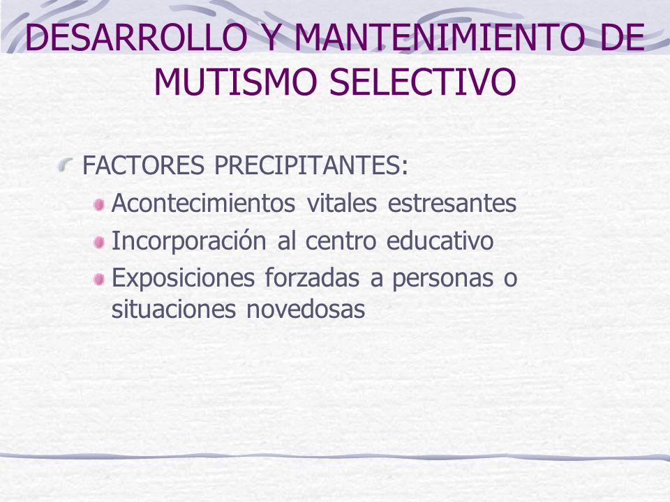 DESARROLLO Y MANTENIMIENTO DE MUTISMO SELECTIVO FACTORES PRECIPITANTES: Acontecimientos vitales estresantes Incorporación al centro educativo Exposici