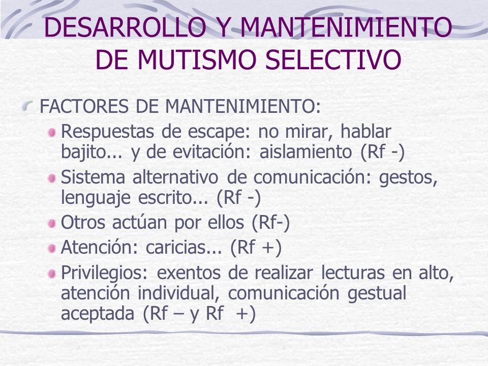 DESARROLLO Y MANTENIMIENTO DE MUTISMO SELECTIVO FACTORES DE MANTENIMIENTO: Respuestas de escape: no mirar, hablar bajito... y de evitación: aislamient