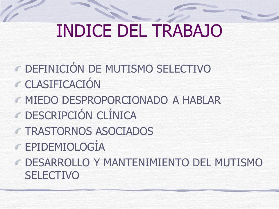 INDICE DEL TRABAJO DEFINICIÓN DE MUTISMO SELECTIVO CLASIFICACIÓN MIEDO DESPROPORCIONADO A HABLAR DESCRIPCIÓN CLÍNICA TRASTORNOS ASOCIADOS EPIDEMIOLOGÍ