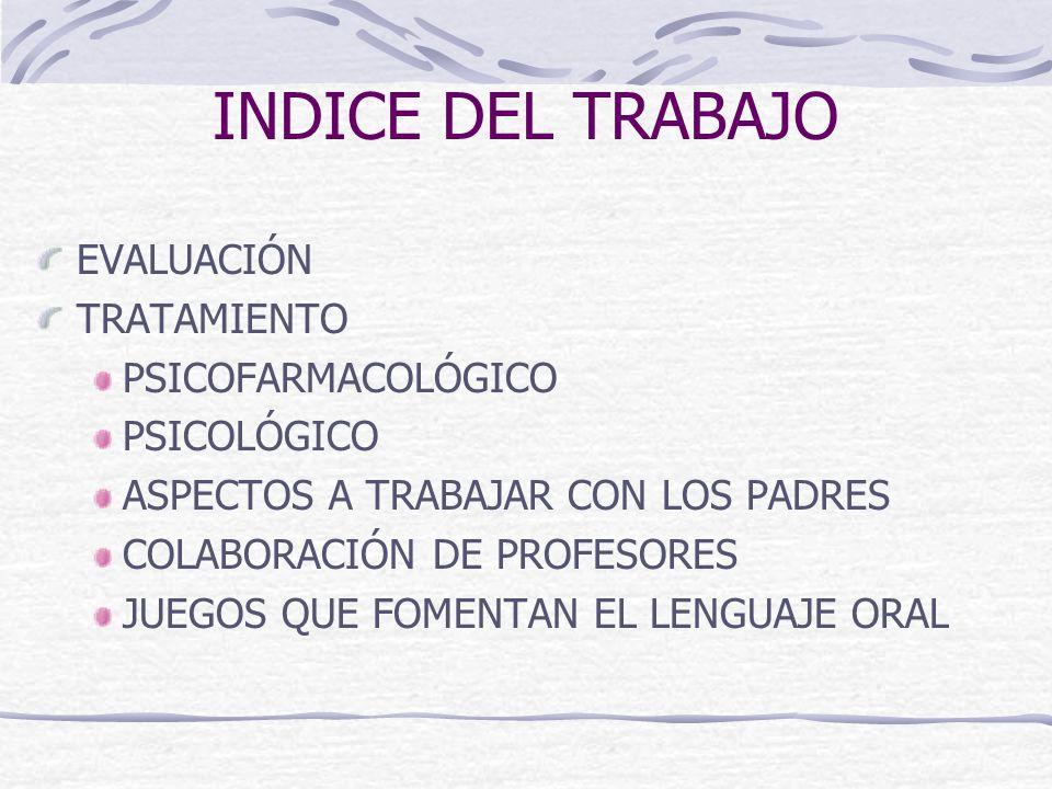 INDICE DEL TRABAJO EVALUACIÓN TRATAMIENTO PSICOFARMACOLÓGICO PSICOLÓGICO ASPECTOS A TRABAJAR CON LOS PADRES COLABORACIÓN DE PROFESORES JUEGOS QUE FOME