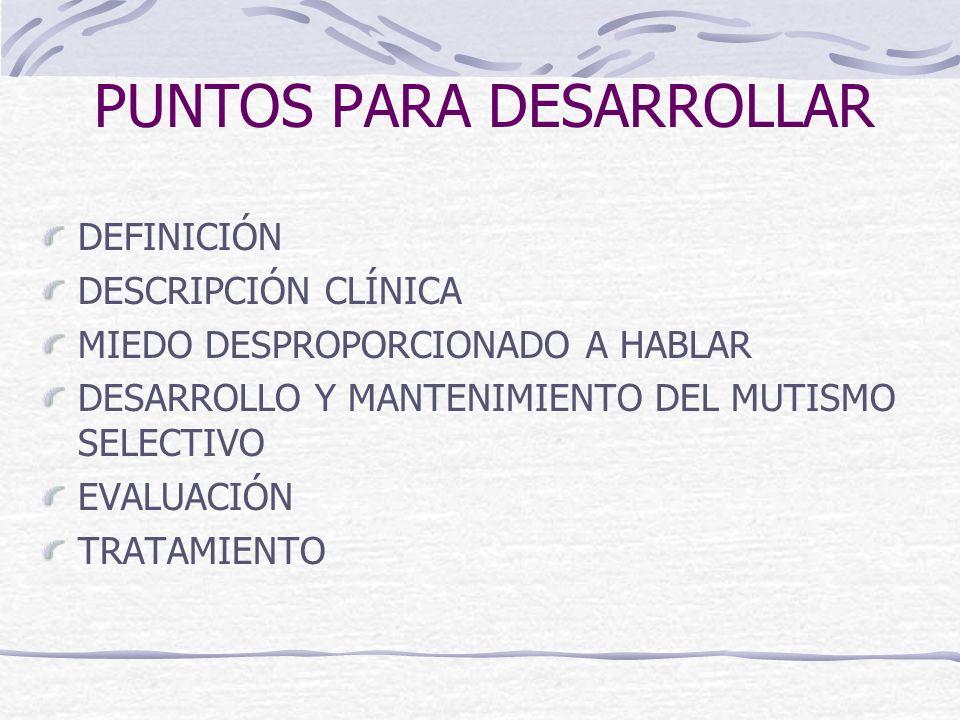 PUNTOS PARA DESARROLLAR DEFINICIÓN DESCRIPCIÓN CLÍNICA MIEDO DESPROPORCIONADO A HABLAR DESARROLLO Y MANTENIMIENTO DEL MUTISMO SELECTIVO EVALUACIÓN TRA