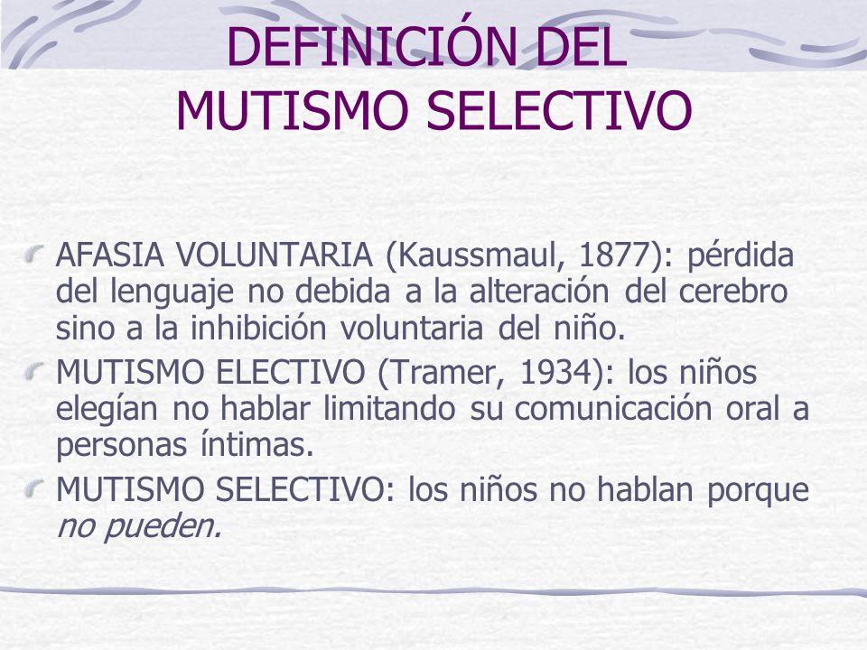 DEFINICIÓN DEL MUTISMO SELECTIVO AFASIA VOLUNTARIA (Kaussmaul, 1877): pérdida del lenguaje no debida a la alteración del cerebro sino a la inhibición