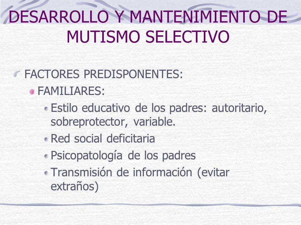 DESARROLLO Y MANTENIMIENTO DE MUTISMO SELECTIVO FACTORES PREDISPONENTES: FAMILIARES: Estilo educativo de los padres: autoritario, sobreprotector, vari