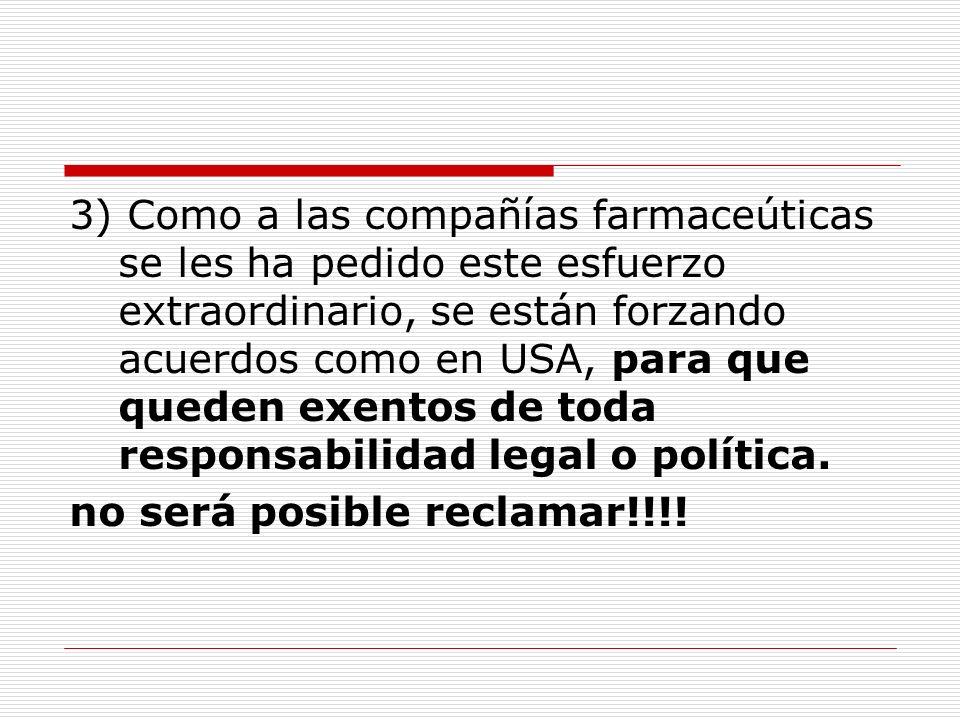 3) Como a las compañías farmaceúticas se les ha pedido este esfuerzo extraordinario, se están forzando acuerdos como en USA, para que queden exentos de toda responsabilidad legal o política.