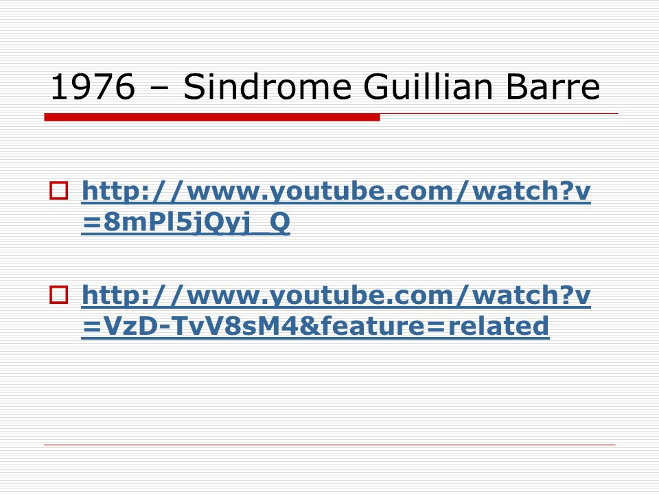 1976 – Sindrome Guillian Barre http://www.youtube.com/watch v =8mPl5jQyj_Q http://www.youtube.com/watch v =8mPl5jQyj_Q http://www.youtube.com/watch v =VzD-TvV8sM4&feature=related http://www.youtube.com/watch v =VzD-TvV8sM4&feature=related