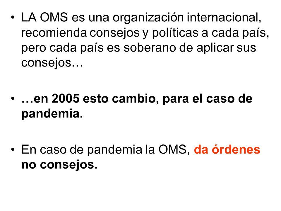 LA OMS es una organización internacional, recomienda consejos y políticas a cada país, pero cada país es soberano de aplicar sus consejos… …en 2005 esto cambio, para el caso de pandemia.