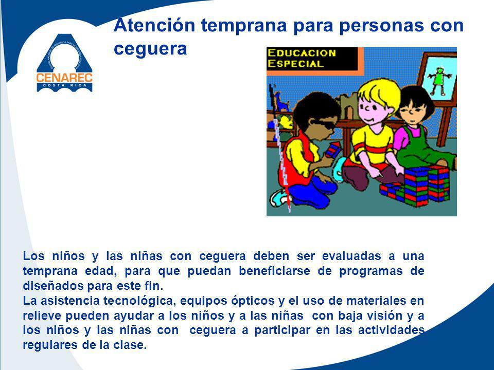 Atención temprana para personas con ceguera Los niños y las niñas con ceguera deben ser evaluadas a una temprana edad, para que puedan beneficiarse de programas de diseñados para este fin.
