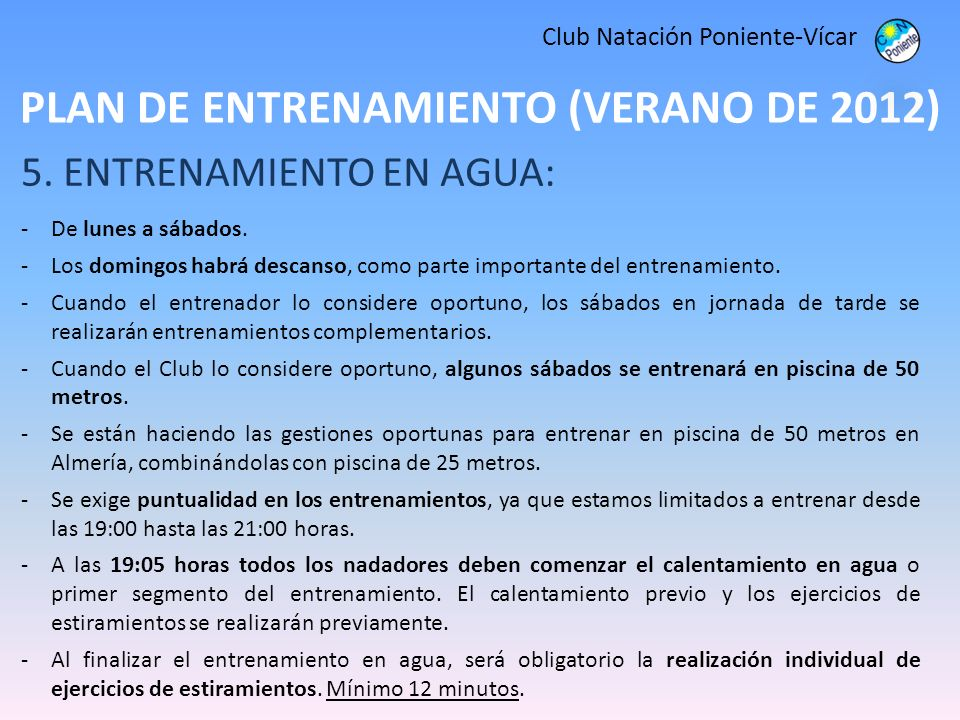 PLAN DE ENTRENAMIENTO (VERANO DE 2012) Club Natación Poniente-Vícar 5. ENTRENAMIENTO EN AGUA: -De lunes a sábados. -Los domingos habrá descanso, como