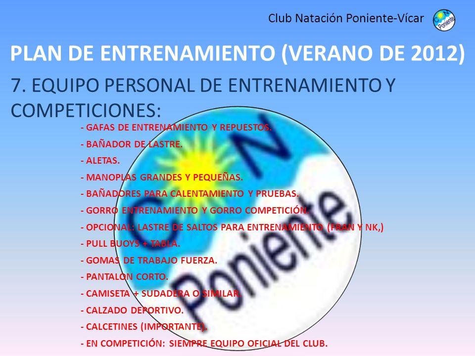 PLAN DE ENTRENAMIENTO (VERANO DE 2012) Club Natación Poniente-Vícar 7. EQUIPO PERSONAL DE ENTRENAMIENTO Y COMPETICIONES: - GAFAS DE ENTRENAMIENTO Y RE