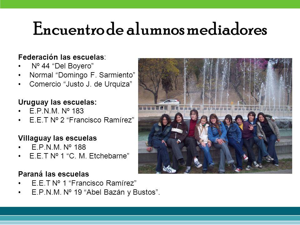 Encuentro de alumnos mediadores Federación las escuelas: Nº 44 Del Boyero Normal Domingo F. Sarmiento Comercio Justo J. de Urquiza Uruguay las escuela