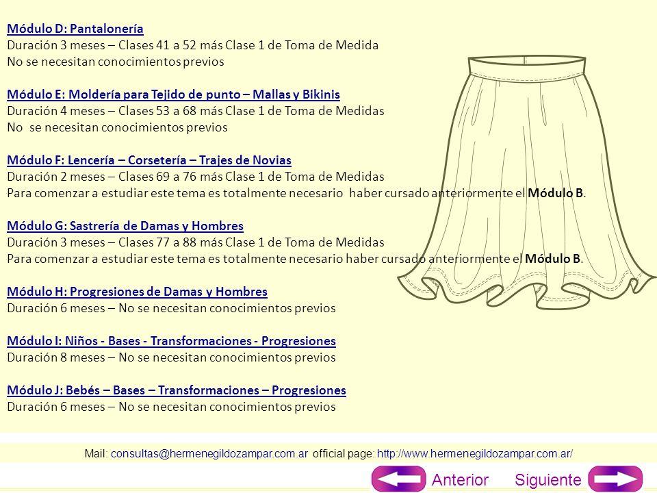 Mail: consultas@hermenegildozampar.com.ar official page: http://www.hermenegildozampar.com.ar/ Módulo D: Pantalonería Duración 3 meses – Clases 41 a 52 más Clase 1 de Toma de Medida No se necesitan conocimientos previos Módulo E: Moldería para Tejido de punto – Mallas y Bikinis Duración 4 meses – Clases 53 a 68 más Clase 1 de Toma de Medidas No se necesitan conocimientos previos Módulo F: Lencería – Corsetería – Trajes de Novias Duración 2 meses – Clases 69 a 76 más Clase 1 de Toma de Medidas Para comenzar a estudiar este tema es totalmente necesario haber cursado anteriormente el Módulo B.