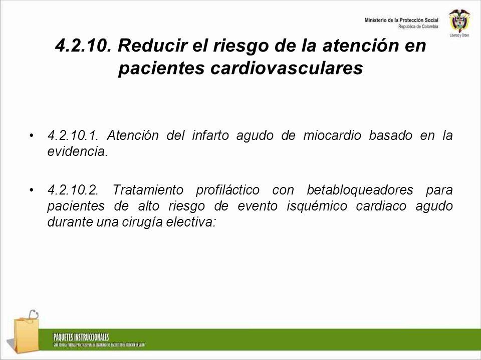 4.2.10. Reducir el riesgo de la atención en pacientes cardiovasculares 4.2.10.1. Atención del infarto agudo de miocardio basado en la evidencia. 4.2.1