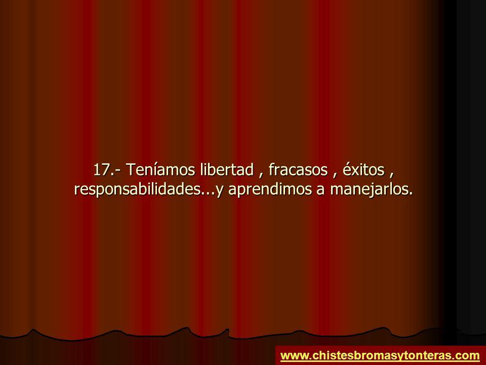 17.- Teníamos libertad, fracasos, éxitos, responsabilidades...y aprendimos a manejarlos. www.chistesbromasytonteras.com