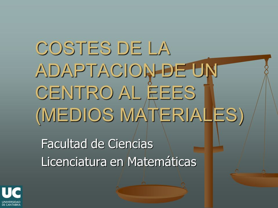 COSTES DE LA ADAPTACION DE UN CENTRO AL EEES (MEDIOS MATERIALES) Facultad de Ciencias Licenciatura en Matemáticas