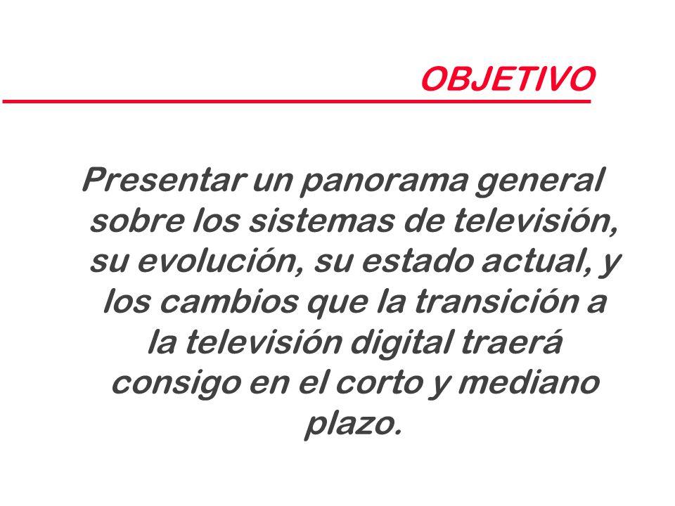 OBJETIVO Presentar un panorama general sobre los sistemas de televisión, su evolución, su estado actual, y los cambios que la transición a la televisi