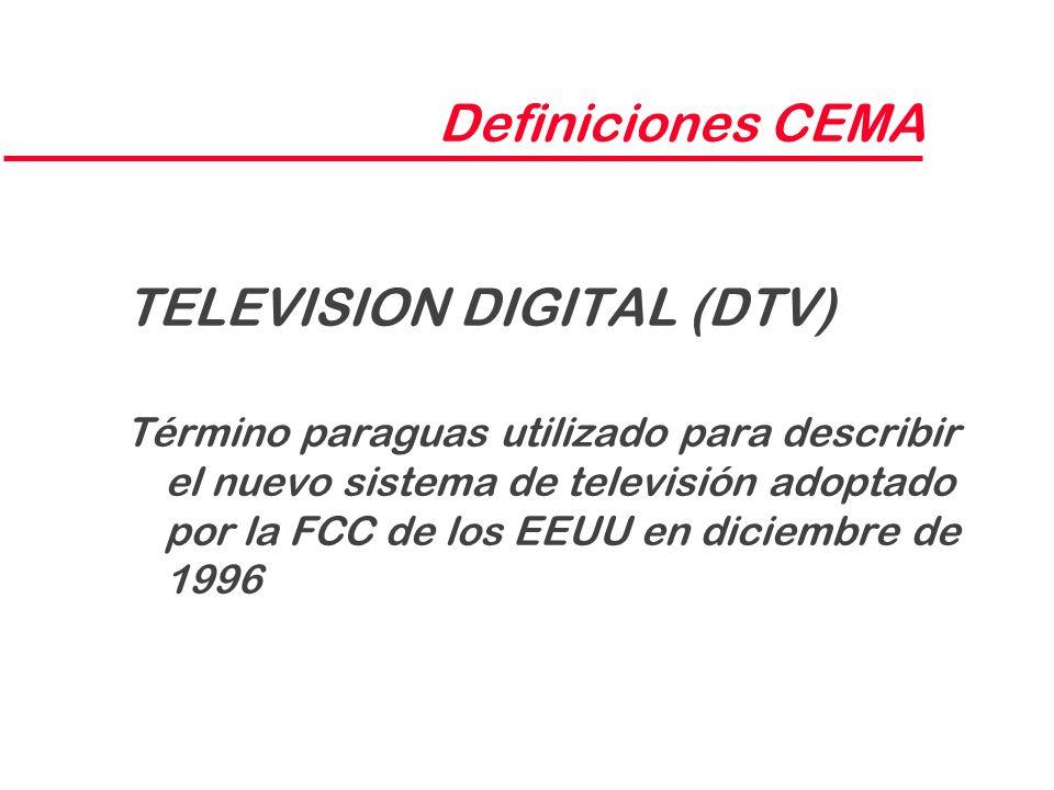 Definiciones CEMA TELEVISION DIGITAL (DTV) Término paraguas utilizado para describir el nuevo sistema de televisión adoptado por la FCC de los EEUU en