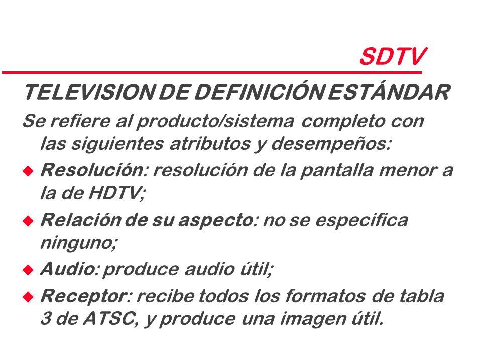 SDTV TELEVISION DE DEFINICIÓN ESTÁNDAR Se refiere al producto/sistema completo con las siguientes atributos y desempeños: u Resolución: resolución de