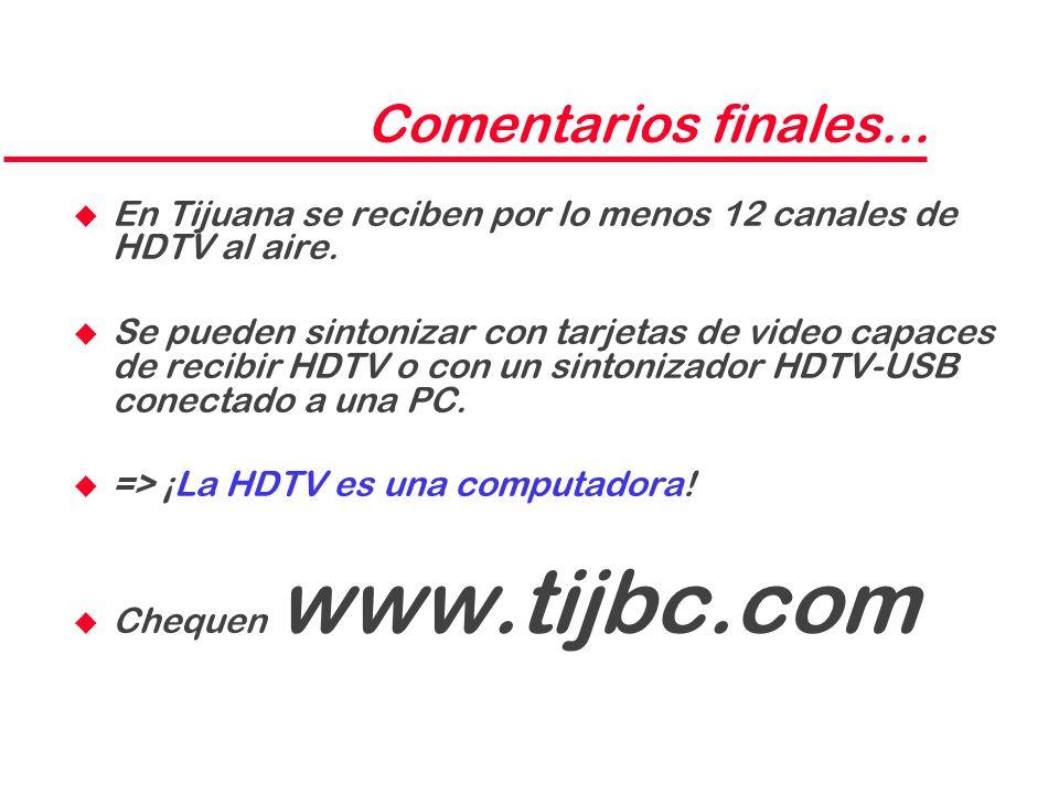 Comentarios finales... u En Tijuana se reciben por lo menos 12 canales de HDTV al aire. u Se pueden sintonizar con tarjetas de video capaces de recibi
