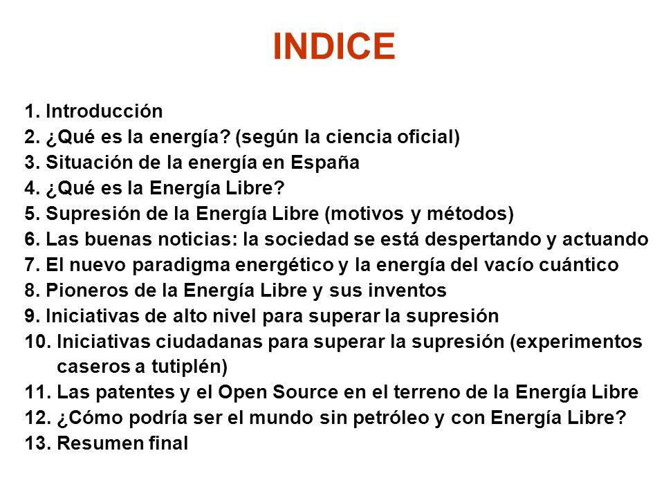 INDICE 1. Introducción 2. ¿Qué es la energía? (según la ciencia oficial) 3. Situación de la energía en España 4. ¿Qué es la Energía Libre? 5. Supresió