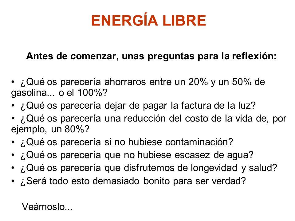 ENERGÍA LIBRE Antes de comenzar, unas preguntas para la reflexión: ¿Qué os parecería ahorraros entre un 20% y un 50% de gasolina... o el 100%? ¿Qué os