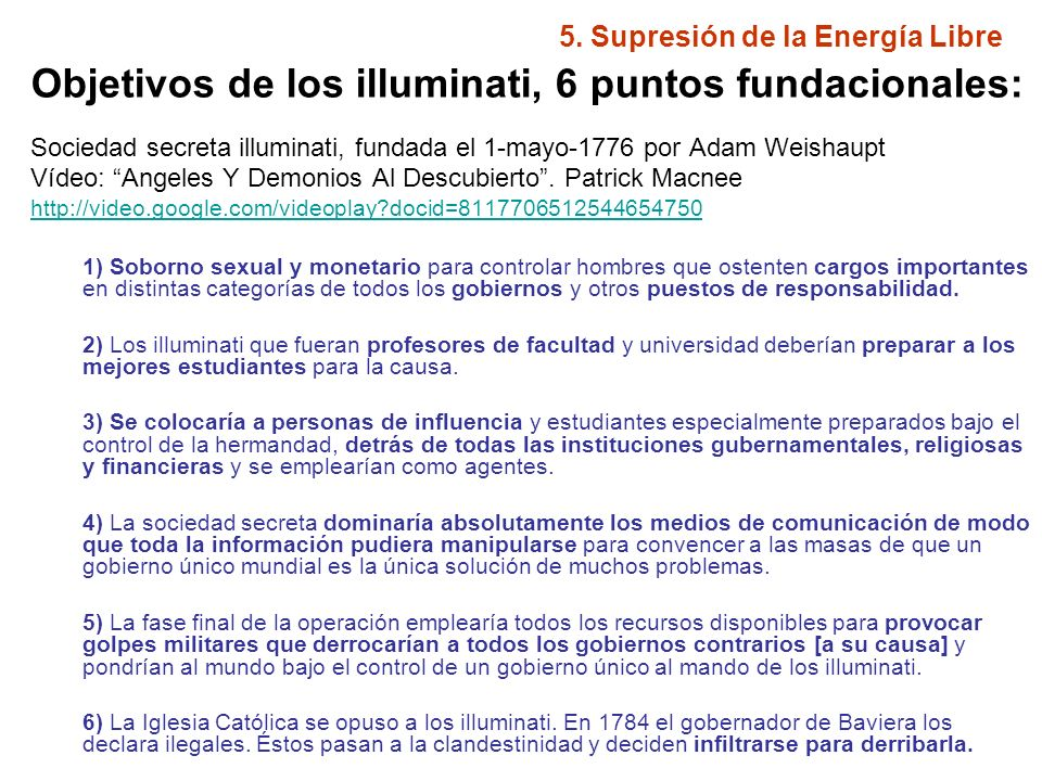 5. Supresión de la Energía Libre Objetivos de los illuminati, 6 puntos fundacionales: Sociedad secreta illuminati, fundada el 1-mayo-1776 por Adam Wei