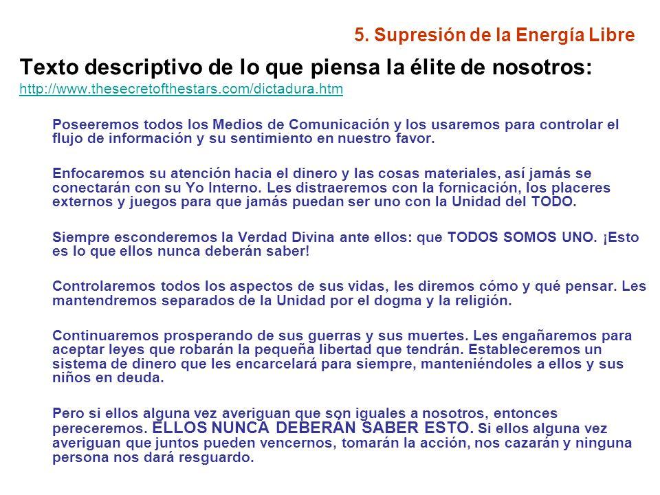 5. Supresión de la Energía Libre Texto descriptivo de lo que piensa la élite de nosotros: http://www.thesecretofthestars.com/dictadura.htm Poseeremos
