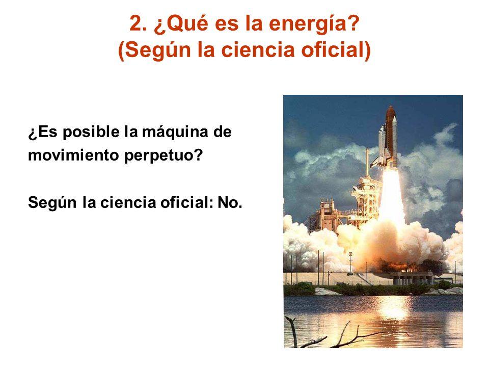 2. ¿Qué es la energía? (Según la ciencia oficial) ¿Es posible la máquina de movimiento perpetuo? Según la ciencia oficial: No.