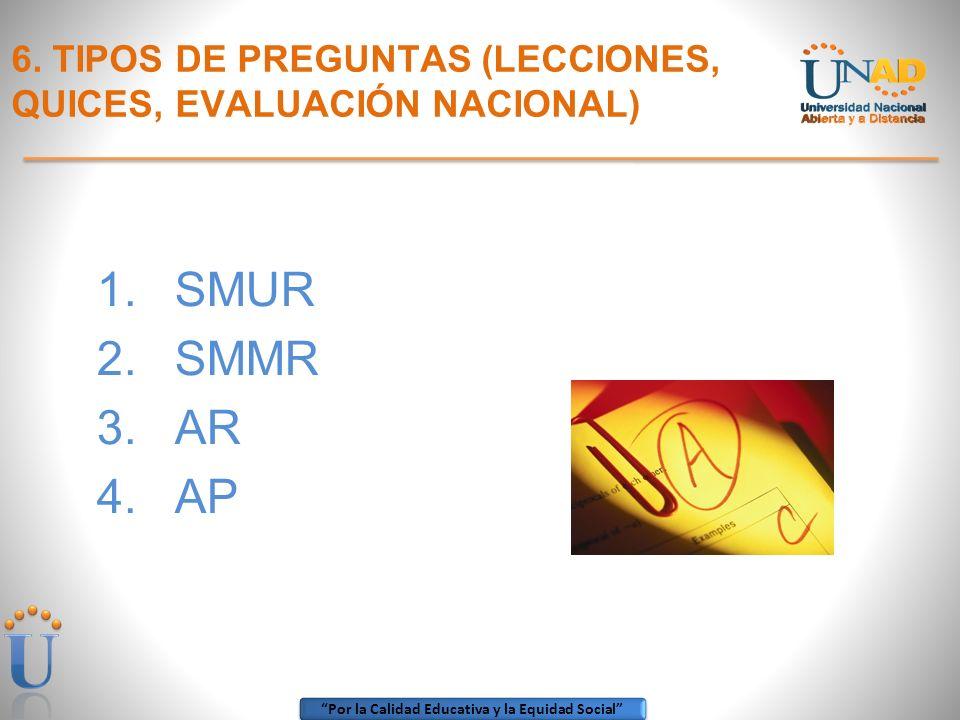 Por la Calidad Educativa y la Equidad Social 6. TIPOS DE PREGUNTAS (LECCIONES, QUICES, EVALUACIÓN NACIONAL) 1.SMUR 2.SMMR 3.AR 4.AP