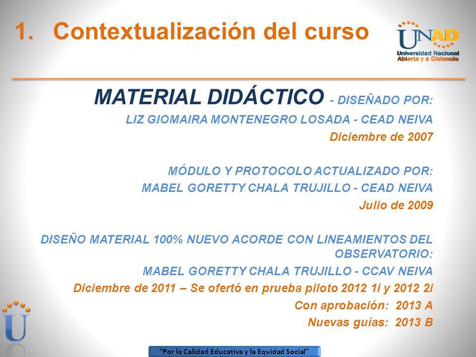 Por la Calidad Educativa y la Equidad Social 1.Contextualización del curso MATERIAL DIDÁCTICO - DISEÑADO POR: LIZ GIOMAIRA MONTENEGRO LOSADA - CEAD NE