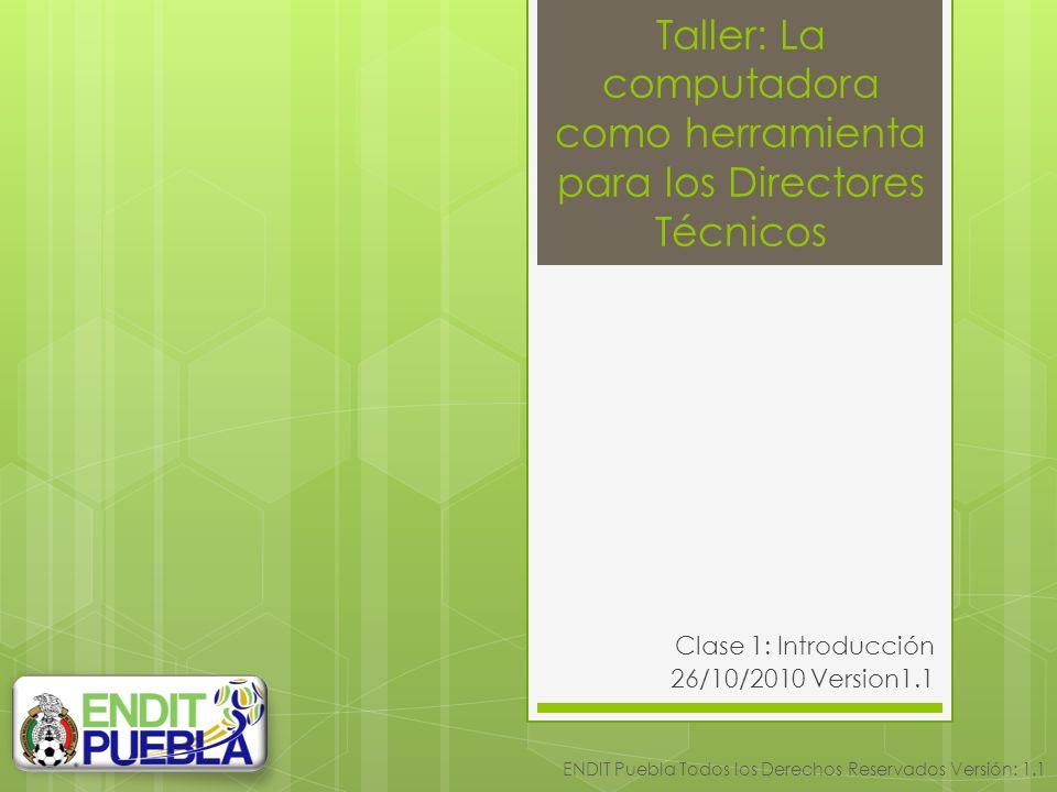 Taller: La computadora como herramienta para los Directores Técnicos Clase 1: Introducción 26/10/2010 Version1.1 ENDIT Puebla Todos los Derechos Reservados Versión: 1.1