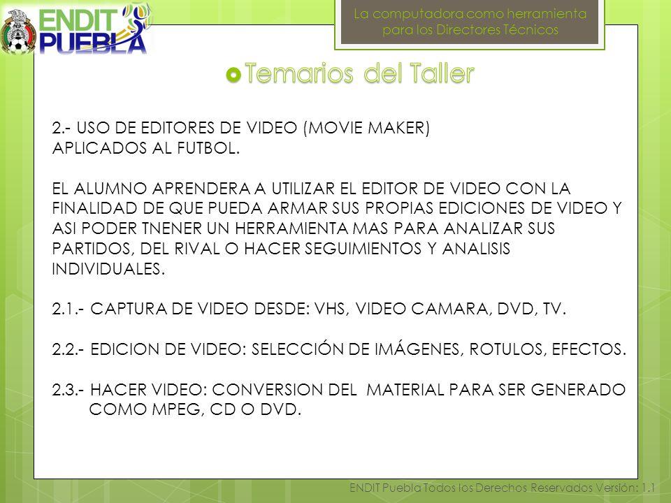 La computadora como herramienta para los Directores Técnicos ENDIT Puebla Todos los Derechos Reservados Versión: 1.1 2.- USO DE EDITORES DE VIDEO (MOVIE MAKER) APLICADOS AL FUTBOL.